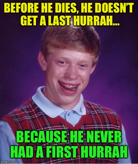 Bad Luck Brian | BEFORE HE DIES, HE DOESN'T GET A LAST HURRAH... BECAUSE HE NEVER HAD A FIRST HURRAH | image tagged in memes,bad luck brian | made w/ Imgflip meme maker