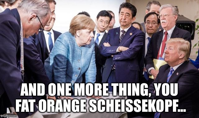 Trump at the G-7 | AND ONE MORE THING, YOU FAT ORANGE SCHEISSEKOPF... | image tagged in trump | made w/ Imgflip meme maker