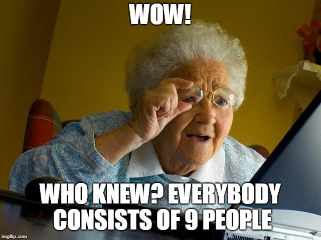 Grandma Finds The Internet Meme | WOW! WHO KNEW? EVERYBODY CONSISTS OF 9 PEOPLE | image tagged in memes,grandma finds the internet | made w/ Imgflip meme maker