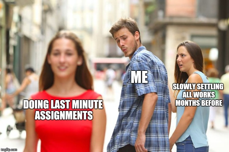 Distracted Boyfriend Meme | DOING LAST MINUTE ASSIGNMENTS ME SLOWLY SETTLING ALL WORKS MONTHS BEFORE | image tagged in memes,distracted boyfriend | made w/ Imgflip meme maker