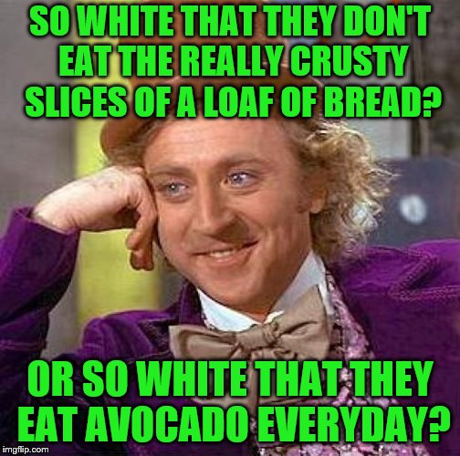 Creepy Condescending Wonka Meme | SO WHITE THAT THEY DON'T EAT THE REALLY CRUSTY SLICES OF A LOAF OF BREAD? OR SO WHITE THAT THEY EAT AVOCADO EVERYDAY? | image tagged in memes,creepy condescending wonka | made w/ Imgflip meme maker