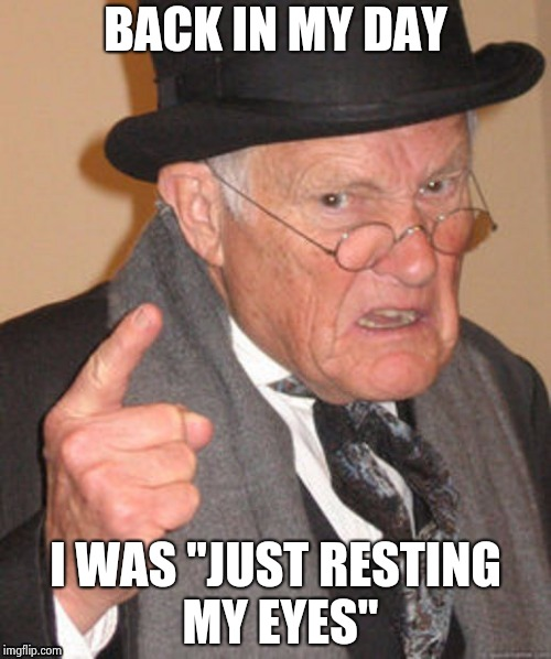 "BACK IN MY DAY I WAS ""JUST RESTING MY EYES"" 