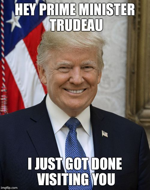 Smug Trump | HEY PRIME MINISTER TRUDEAU I JUST GOT DONE VISITING YOU | image tagged in smug trump | made w/ Imgflip meme maker