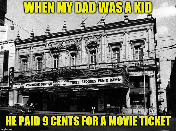 WHEN MY DAD WAS A KID HE PAID 9 CENTS FOR A MOVIE TICKET | made w/ Imgflip meme maker