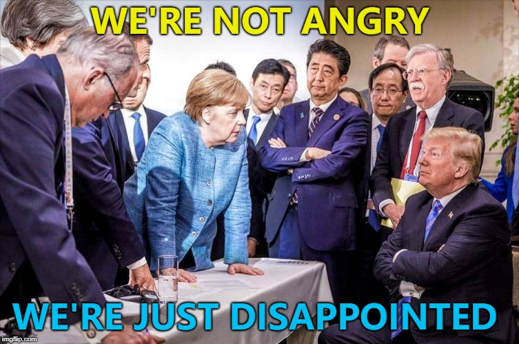 I think they're angry as well... :) | WE'RE NOT ANGRY WE'RE JUST DISAPPOINTED | image tagged in g7,memes,donald trump | made w/ Imgflip meme maker