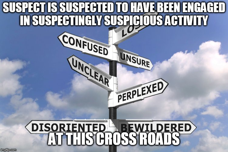 SUSPECT IS SUSPECTED TO HAVE BEEN ENGAGED IN SUSPECTINGLY SUSPICIOUS ACTIVITY AT THIS CROSS ROADS | made w/ Imgflip meme maker