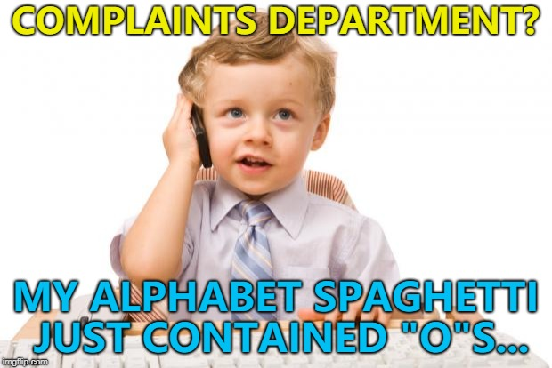 "It's quite a common problem... :) | COMPLAINTS DEPARTMENT? MY ALPHABET SPAGHETTI JUST CONTAINED ""O""S... 