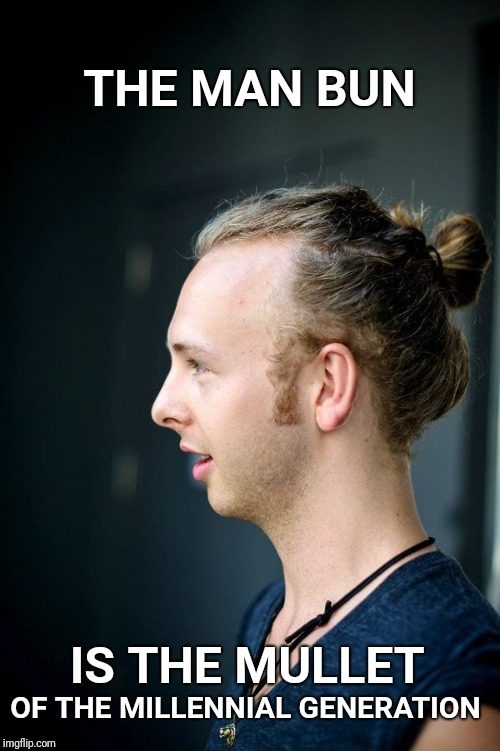 THE MAN BUN IS THE MULLET OF THE MILLENNIAL GENERATION | image tagged in man bun,mullet,millennial,millennials,hair | made w/ Imgflip meme maker