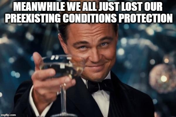 Leonardo Dicaprio Cheers Meme | MEANWHILE WE ALL JUST LOST OUR PREEXISTING CONDITIONS PROTECTION | image tagged in memes,leonardo dicaprio cheers | made w/ Imgflip meme maker
