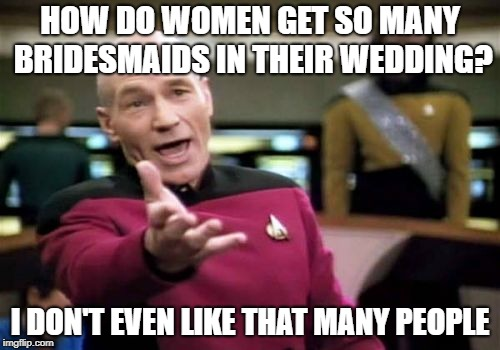 Picard Wtf Meme | HOW DO WOMEN GET SO MANY BRIDESMAIDS IN THEIR WEDDING? I DON'T EVEN LIKE THAT MANY PEOPLE | image tagged in memes,picard wtf | made w/ Imgflip meme maker