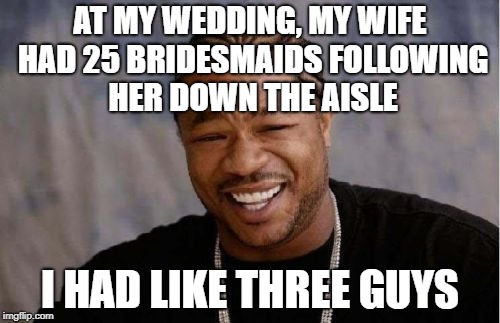True story, I didn't even know them. My friends were out of state that weekend, so I just grabbed guys in suits off the street. | AT MY WEDDING, MY WIFE HAD 25 BRIDESMAIDS FOLLOWING HER DOWN THE AISLE I HAD LIKE THREE GUYS | image tagged in memes,yo dawg heard you | made w/ Imgflip meme maker
