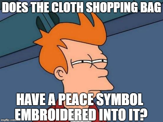 Futurama Fry Meme | DOES THE CLOTH SHOPPING BAG HAVE A PEACE SYMBOL EMBROIDERED INTO IT? | image tagged in memes,futurama fry | made w/ Imgflip meme maker