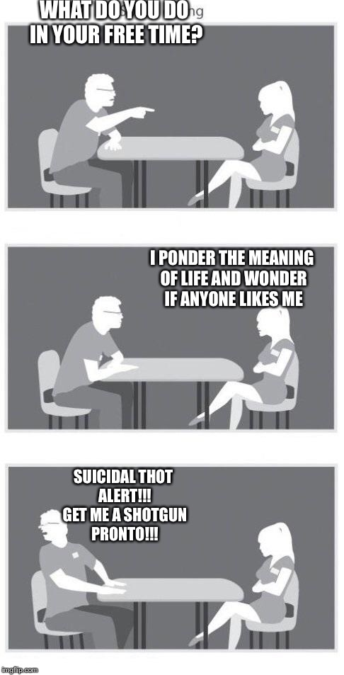 Speed dating | WHAT DO YOU DO IN YOUR FREE TIME? SUICIDAL THOT ALERT!!! GET ME A SHOTGUN PRONTO!!! I PONDER THE MEANING OF LIFE AND WONDER IF ANYONE LIKES  | image tagged in speed dating,begone thot,lol | made w/ Imgflip meme maker