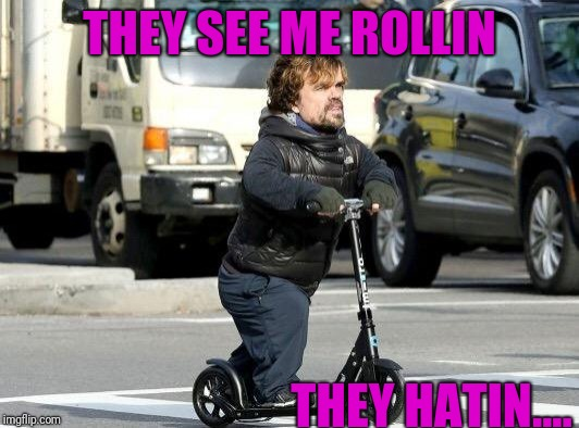 THEY SEE ME ROLLIN THEY HATIN.... | image tagged in peter dinklage,rollin,hatin,try to catch me riding diryy | made w/ Imgflip meme maker