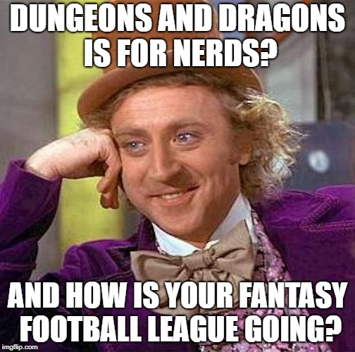 Creepy Condescending Wonka Meme |  DUNGEONS AND DRAGONS IS FOR NERDS? AND HOW IS YOUR FANTASY FOOTBALL LEAGUE GOING? | image tagged in memes,creepy condescending wonka | made w/ Imgflip meme maker