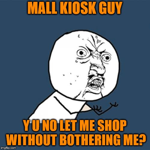 Y U No Meme | MALL KIOSK GUY Y U NO LET ME SHOP WITHOUT BOTHERING ME? | image tagged in memes,y u no | made w/ Imgflip meme maker