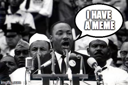 MLK |  I HAVE A MEME | image tagged in mlk,martin luther king,i have a dream | made w/ Imgflip meme maker