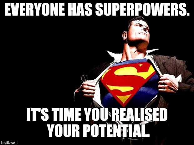 superman | EVERYONE HAS SUPERPOWERS. IT'S TIME YOU REALISED YOUR POTENTIAL. | image tagged in superman | made w/ Imgflip meme maker