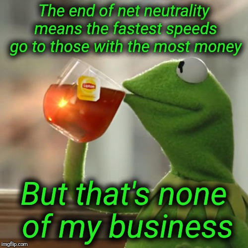 The internet is about to become similar to cable television. | The end of net neutrality means the fastest speeds go to those with the most money But that's none of my business | image tagged in memes,but thats none of my business,kermit the frog | made w/ Imgflip meme maker