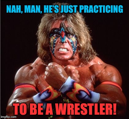 NAH, MAN, HE'S JUST PRACTICING TO BE A WRESTLER! | made w/ Imgflip meme maker
