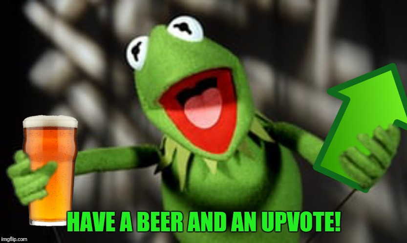 HAVE A BEER AND AN UPVOTE! | made w/ Imgflip meme maker