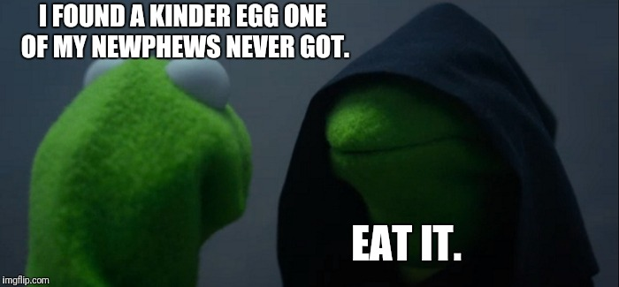 Kinder Eggs | I FOUND A KINDER EGG ONE OF MY NEWPHEWS NEVER GOT. EAT IT. | image tagged in memes,evil kermit | made w/ Imgflip meme maker