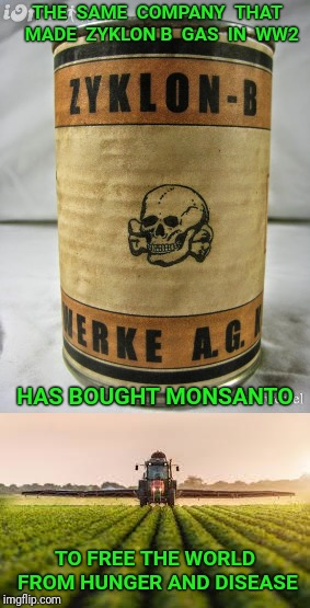 Bayer/Monsanto merger. Setting the world free, one chemical at a time. | THE  SAME  COMPANY  THAT  MADE  ZYKLON B  GAS  IN  WW2 HAS BOUGHT MONSANTO TO FREE THE WORLD FROM HUNGER AND DISEASE | image tagged in monsanto,holocaust,chemicals | made w/ Imgflip meme maker