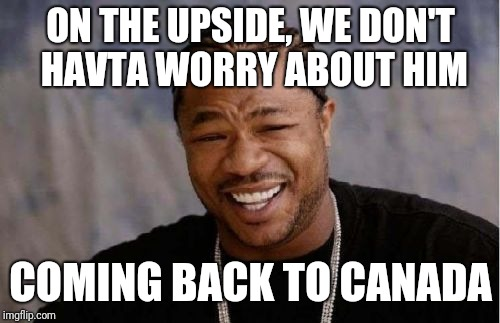Yo Dawg Heard You Meme | ON THE UPSIDE, WE DON'T HAVTA WORRY ABOUT HIM COMING BACK TO CANADA | image tagged in memes,yo dawg heard you | made w/ Imgflip meme maker