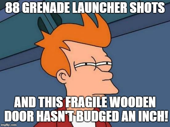 Futurama Fry Meme | 88 GRENADE LAUNCHER SHOTS AND THIS FRAGILE WOODEN DOOR HASN'T BUDGED AN INCH! | image tagged in memes,futurama fry | made w/ Imgflip meme maker