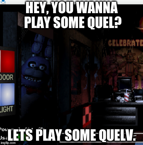 IN REAL GAME BON BON | HEY, YOU WANNA PLAY SOME QUEL? LETS PLAY SOME QUELV. | image tagged in fnaf true game | made w/ Imgflip meme maker