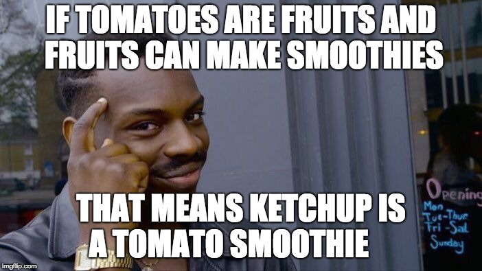Roll Safe Think About It Meme | IF TOMATOES ARE FRUITS AND FRUITS CAN MAKE SMOOTHIES THAT MEANS KETCHUP IS A TOMATO SMOOTHIE | image tagged in memes,roll safe think about it | made w/ Imgflip meme maker