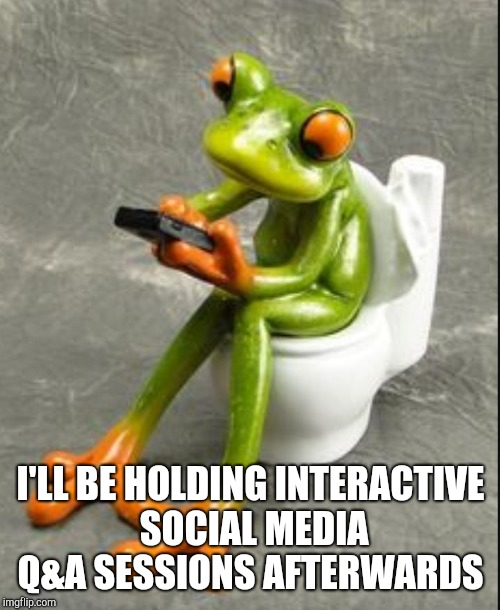 Frog on toilet  | I'LL BE HOLDING INTERACTIVE SOCIAL MEDIA Q&A SESSIONS AFTERWARDS | image tagged in frog on toilet | made w/ Imgflip meme maker