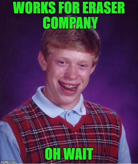Bad Luck Brian Meme | WORKS FOR ERASER COMPANY OH WAIT | image tagged in memes,bad luck brian | made w/ Imgflip meme maker