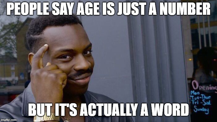 It's not a number | PEOPLE SAY AGE IS JUST A NUMBER BUT IT'S ACTUALLY A WORD | image tagged in memes,roll safe think about it | made w/ Imgflip meme maker