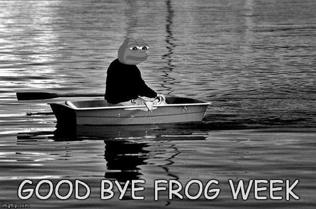 we had some laughs and croaks :) | GOOD BYE FROG WEEK | image tagged in frog week,pepe the frog | made w/ Imgflip meme maker