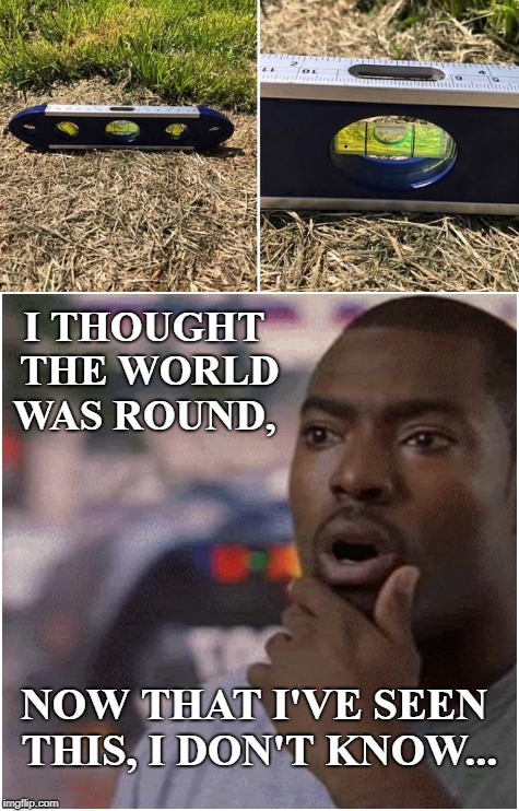 Evidence...just look at the evidence!  | I THOUGHT THE WORLD WAS ROUND, NOW THAT I'VE SEEN THIS, I DON'T KNOW... | image tagged in shocked black guy,level,flat earth,flat earthers,evidence,memes | made w/ Imgflip meme maker