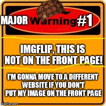 Warning Sign Meme | IMGFLIP, THIS IS NOT ON THE FRONT PAGE! I'M GONNA MOVE TO A DIFFERENT WEBSITE IF YOU DON'T PUT MY IMAGE ON THE FRONT PAGE MAJOR #1 | image tagged in memes,warning sign,scumbag | made w/ Imgflip meme maker