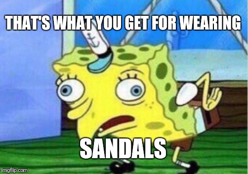 Mocking Spongebob Meme | THAT'S WHAT YOU GET FOR WEARING SANDALS | image tagged in memes,mocking spongebob | made w/ Imgflip meme maker