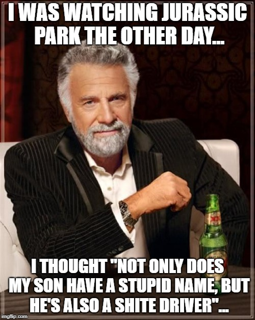 "The Most Interesting Man In The World Meme | I WAS WATCHING JURASSIC PARK THE OTHER DAY... I THOUGHT ""NOT ONLY DOES MY SON HAVE A STUPID NAME, BUT HE'S ALSO A SHITE DRIVER""... 