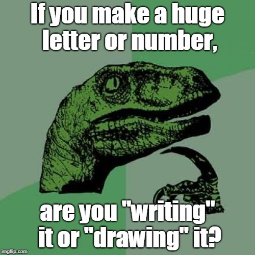 "This idea may have been used before. | If you make a huge letter or number, are you ""writing"" it or ""drawing"" it? 