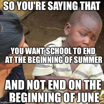 Third World Skeptical Kid Meme | SO YOU'RE SAYING THAT YOU WANT SCHOOL TO END AT THE BEGINNING OF SUMMER AND NOT END ON THE BEGINNING OF JUNE | image tagged in memes,third world skeptical kid | made w/ Imgflip meme maker