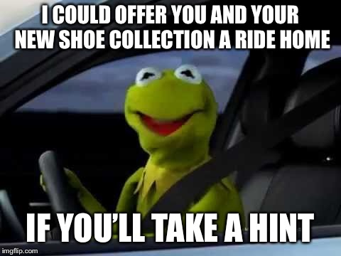 I COULD OFFER YOU AND YOUR NEW SHOE COLLECTION A RIDE HOME IF YOU'LL TAKE A HINT | made w/ Imgflip meme maker