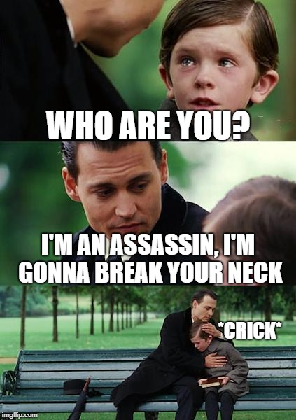 Finding Neverland Meme | WHO ARE YOU? I'M AN ASSASSIN, I'M GONNA BREAK YOUR NECK *CRICK* | image tagged in memes,finding neverland | made w/ Imgflip meme maker