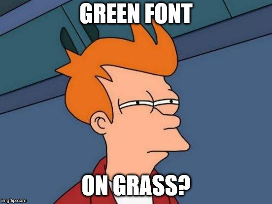 Futurama Fry Meme | GREEN FONT ON GRASS? | image tagged in memes,futurama fry | made w/ Imgflip meme maker