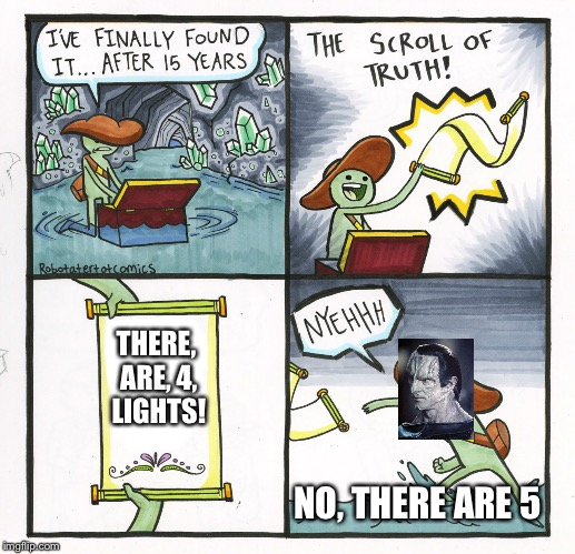 The Scroll Of Truth | THERE, ARE, 4, LIGHTS! NO, THERE ARE 5 | image tagged in memes,the scroll of truth,captain picard,star trek cardassians | made w/ Imgflip meme maker
