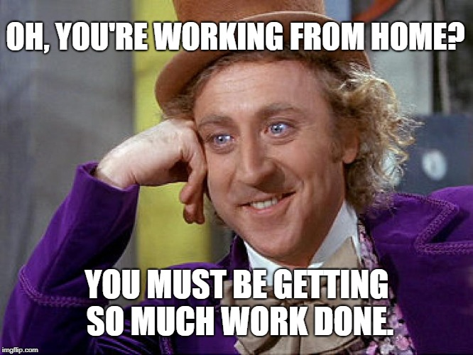 Big Willy Wonka Tell Me Again |  OH, YOU'RE WORKING FROM HOME? YOU MUST BE GETTING SO MUCH WORK DONE. | image tagged in big willy wonka tell me again | made w/ Imgflip meme maker