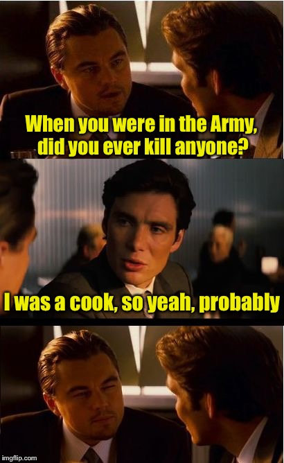 If the fighting doesn't kill ya, the food will | When you were in the Army, did you ever kill anyone? I was a cook, so yeah, probably | image tagged in memes,inception,nasty food,army | made w/ Imgflip meme maker