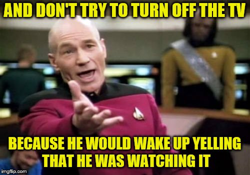 Picard Wtf Meme | AND DON'T TRY TO TURN OFF THE TV BECAUSE HE WOULD WAKE UP YELLING THAT HE WAS WATCHING IT | image tagged in memes,picard wtf | made w/ Imgflip meme maker