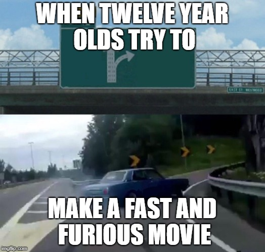 Left Exit 12 Off Ramp Meme | WHEN TWELVE YEAR OLDS TRY TO MAKE A FAST AND FURIOUS MOVIE | image tagged in memes,left exit 12 off ramp | made w/ Imgflip meme maker