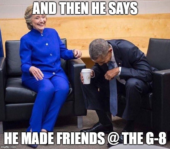 hillary obama laughing | AND THEN HE SAYS HE MADE FRIENDS @ THE G-8 | image tagged in hillary obama laughing | made w/ Imgflip meme maker